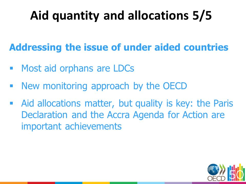Aid quantity and allocations 5/5 Addressing the issue of under aided countries Most aid orphans are LDCs New monitoring approach by the OECD Aid allocations matter, but quality is key: the Paris Declaration and the Accra Agenda for Action are important achievements