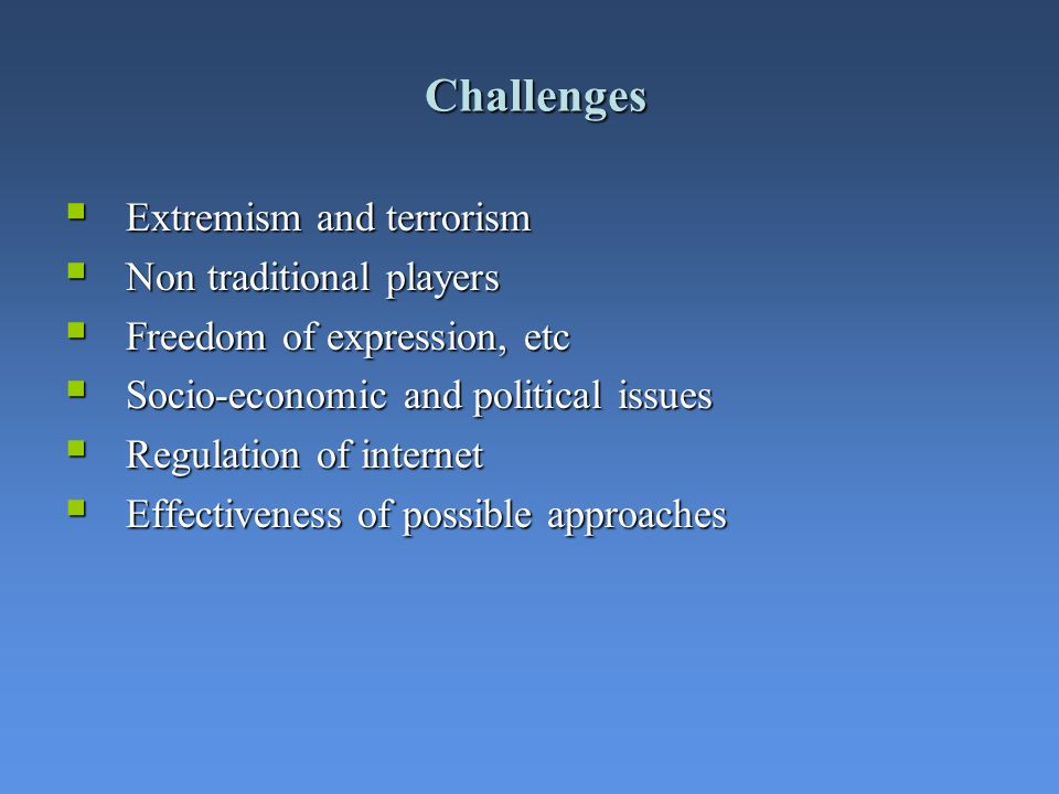 Challenges Extremism and terrorism Extremism and terrorism Non traditional players Non traditional players Freedom of expression, etc Freedom of expression, etc Socio-economic and political issues Socio-economic and political issues Regulation of internet Regulation of internet Effectiveness of possible approaches Effectiveness of possible approaches