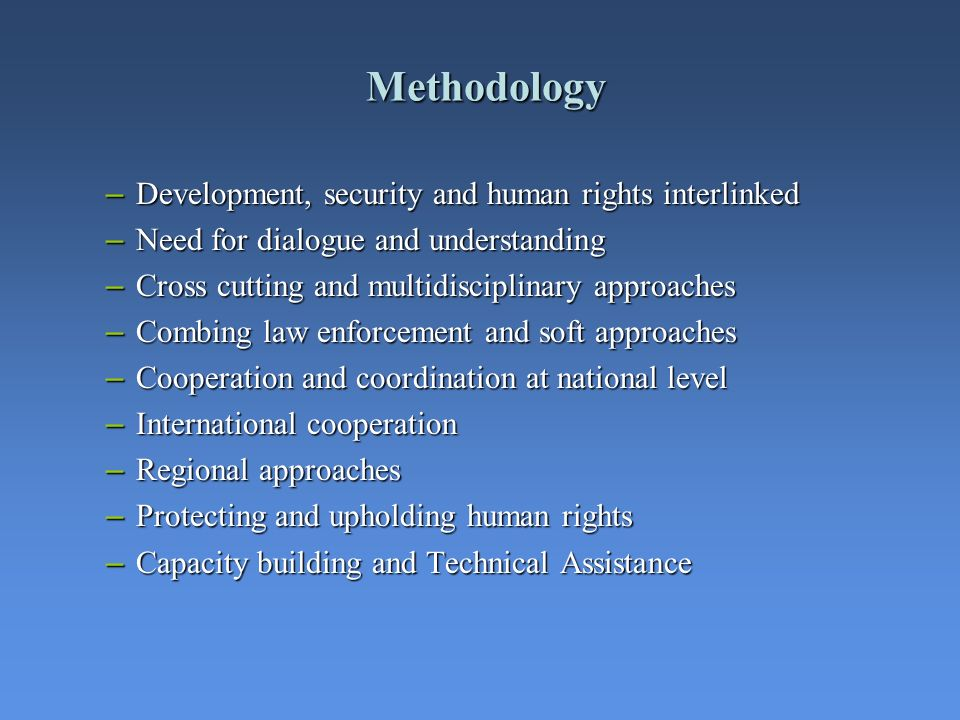 Methodology – Development, security and human rights interlinked – Need for dialogue and understanding – Cross cutting and multidisciplinary approache