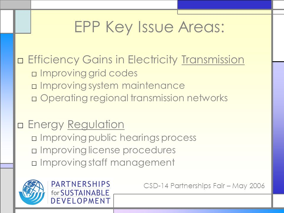 CSD-14 Partnerships Fair – May 2006 EPP Key Issue Areas: Efficiency Gains in Electricity Transmission Improving grid codes Improving system maintenance Operating regional transmission networks Energy Regulation Improving public hearings process Improving license procedures Improving staff management
