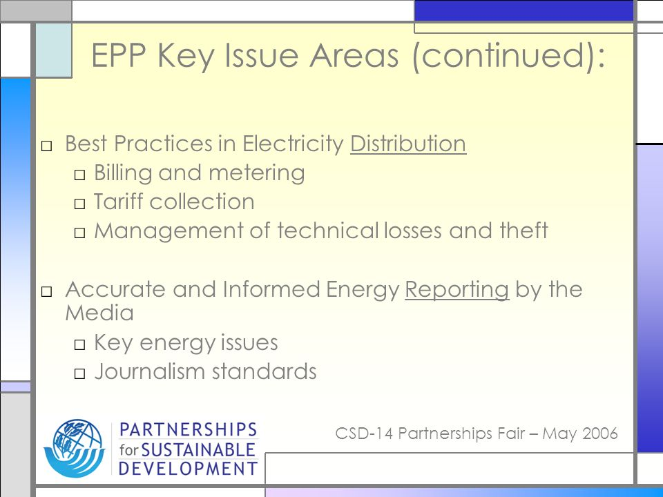 CSD-14 Partnerships Fair – May 2006 EPP Key Issue Areas (continued): Best Practices in Electricity Distribution Billing and metering Tariff collection Management of technical losses and theft Accurate and Informed Energy Reporting by the Media Key energy issues Journalism standards