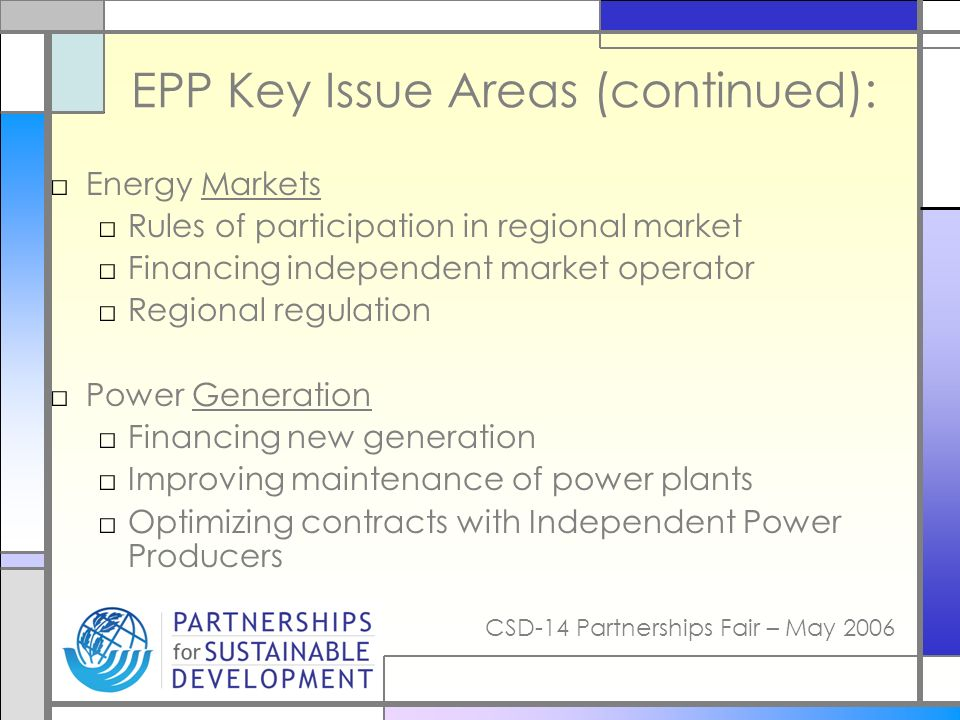CSD-14 Partnerships Fair – May 2006 EPP Key Issue Areas (continued): Energy Markets Rules of participation in regional market Financing independent market operator Regional regulation Power Generation Financing new generation Improving maintenance of power plants Optimizing contracts with Independent Power Producers