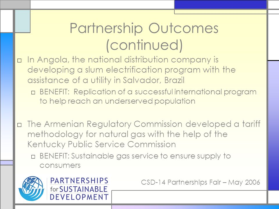 CSD-14 Partnerships Fair – May 2006 Partnership Outcomes (continued) In Angola, the national distribution company is developing a slum electrification