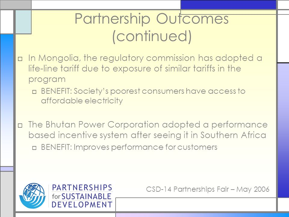 CSD-14 Partnerships Fair – May 2006 Partnership Outcomes (continued) In Mongolia, the regulatory commission has adopted a life-line tariff due to expo
