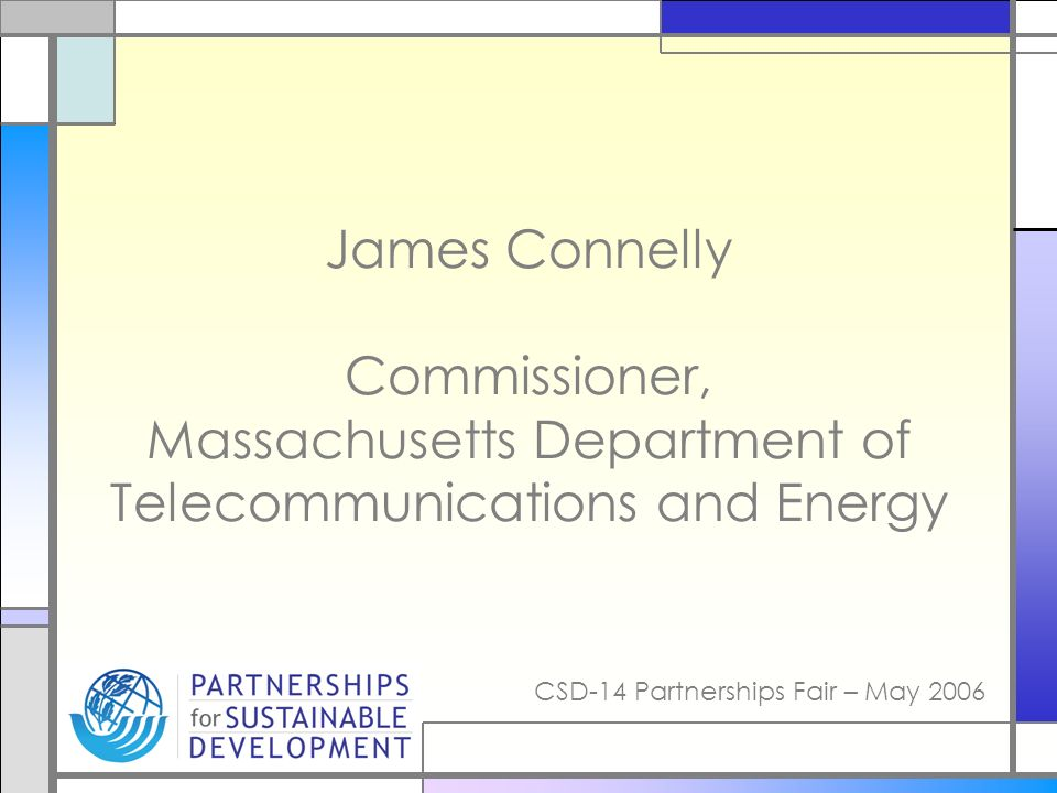 CSD-14 Partnerships Fair – May 2006 James Connelly Commissioner, Massachusetts Department of Telecommunications and Energy