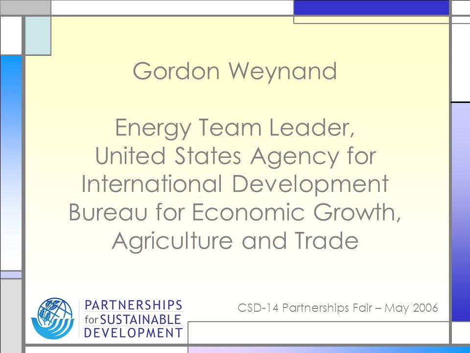 CSD-14 Partnerships Fair – May 2006 Gordon Weynand Energy Team Leader, United States Agency for International Development Bureau for Economic Growth,