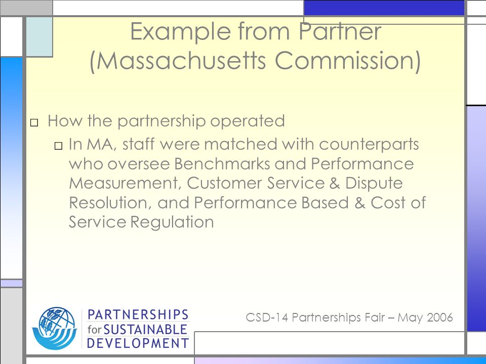 CSD-14 Partnerships Fair – May 2006 Example from Partner (Massachusetts Commission) How the partnership operated In MA, staff were matched with counterparts who oversee Benchmarks and Performance Measurement, Customer Service & Dispute Resolution, and Performance Based & Cost of Service Regulation