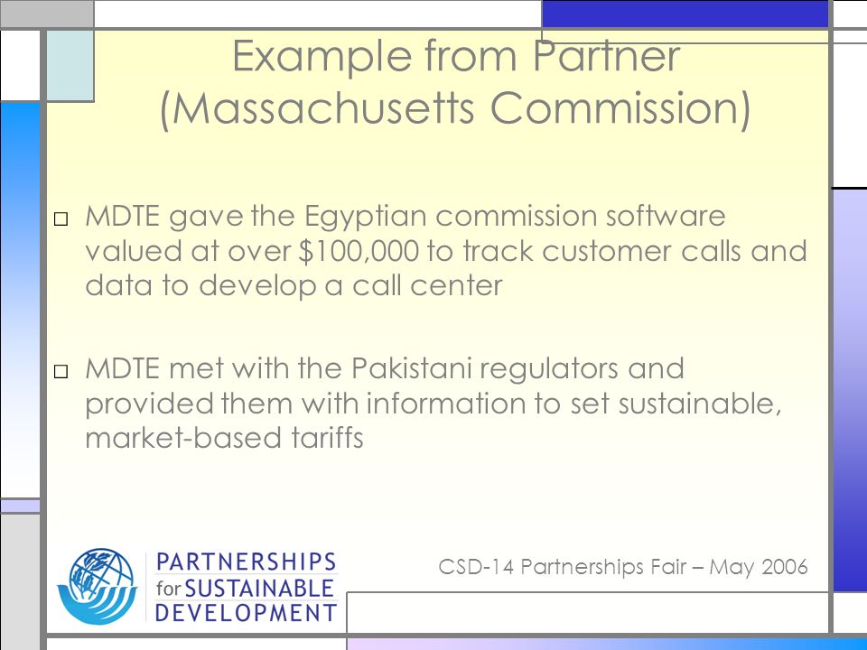 CSD-14 Partnerships Fair – May 2006 Example from Partner (Massachusetts Commission) MDTE gave the Egyptian commission software valued at over $100,000 to track customer calls and data to develop a call center MDTE met with the Pakistani regulators and provided them with information to set sustainable, market-based tariffs