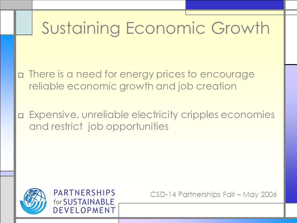 CSD-14 Partnerships Fair – May 2006 Sustaining Economic Growth There is a need for energy prices to encourage reliable economic growth and job creation Expensive, unreliable electricity cripples economies and restrict job opportunities
