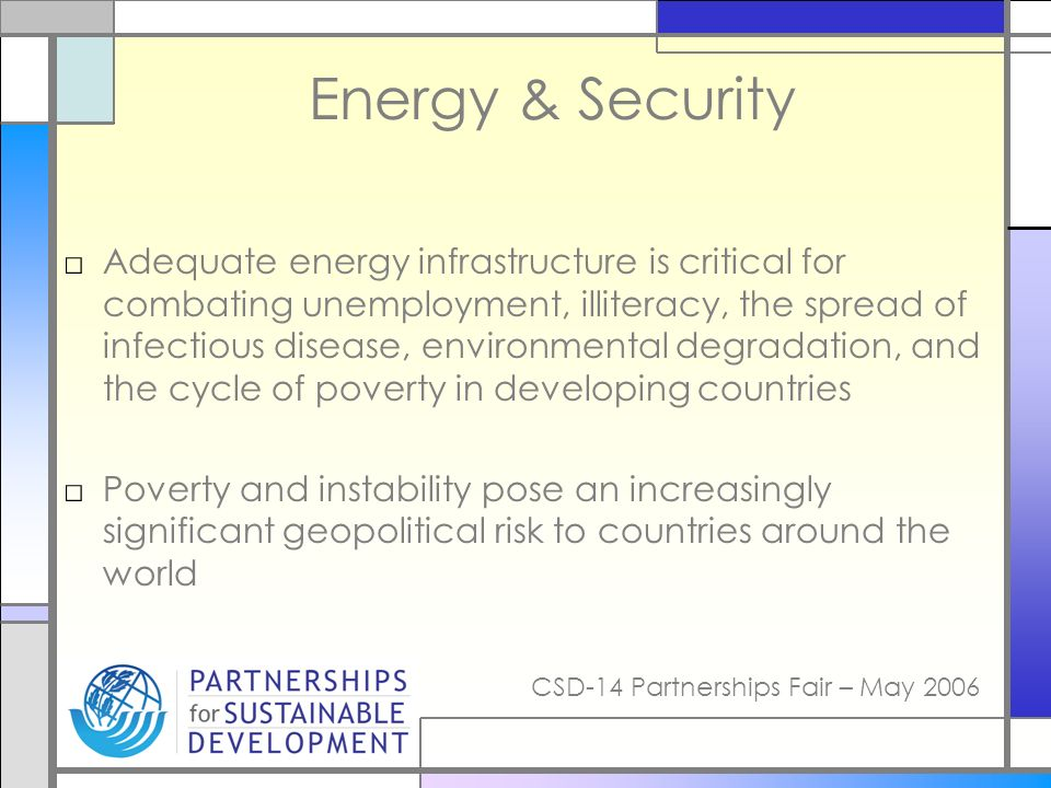 CSD-14 Partnerships Fair – May 2006 Energy & Security Adequate energy infrastructure is critical for combating unemployment, illiteracy, the spread of