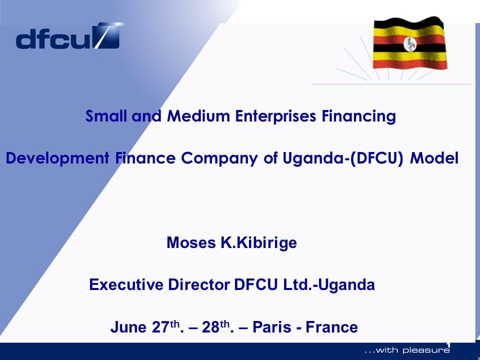 1 Small and Medium Enterprises Financing Development Finance Company of Uganda-(DFCU) Model Moses K.Kibirige Executive Director DFCU Ltd.-Uganda June