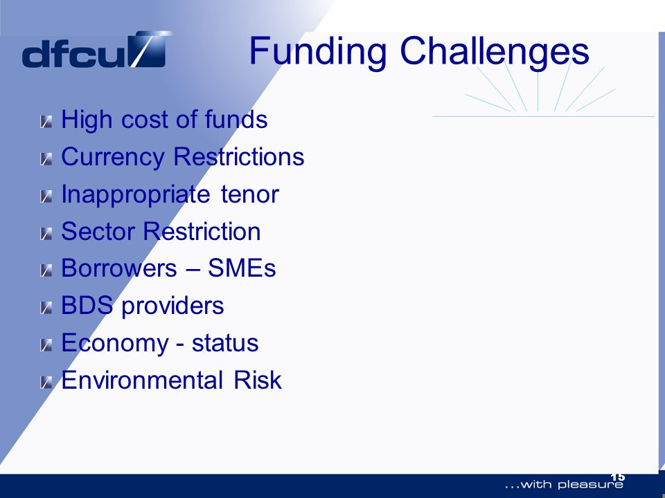 15 Funding Challenges High cost of funds Currency Restrictions Inappropriate tenor Sector Restriction Borrowers – SMEs BDS providers Economy - status Environmental Risk
