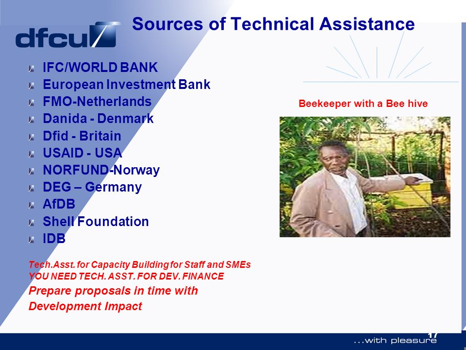 17 Sources of Technical Assistance IFC/WORLD BANK European Investment Bank FMO-Netherlands Danida - Denmark Dfid - Britain USAID - USA NORFUND-Norway