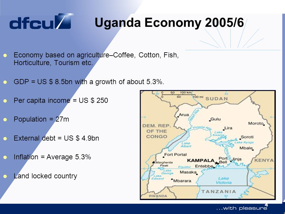 4 Uganda Economy 2005/6 Economy based on agriculture–Coffee, Cotton, Fish, Horticulture, Tourism etc. GDP = US $ 8.5bn with a growth of about 5.3%. Pe