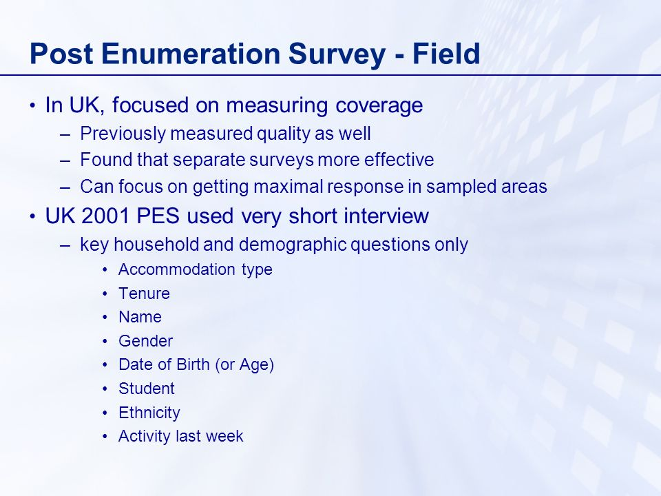 Post Enumeration Survey - Field In UK, focused on measuring coverage –Previously measured quality as well –Found that separate surveys more effective –Can focus on getting maximal response in sampled areas UK 2001 PES used very short interview –key household and demographic questions only Accommodation type Tenure Name Gender Date of Birth (or Age) Student Ethnicity Activity last week