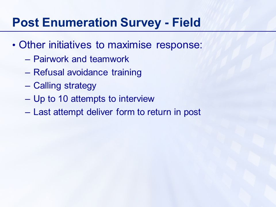 Post Enumeration Survey - Field Other initiatives to maximise response: –Pairwork and teamwork –Refusal avoidance training –Calling strategy –Up to 10 attempts to interview –Last attempt deliver form to return in post