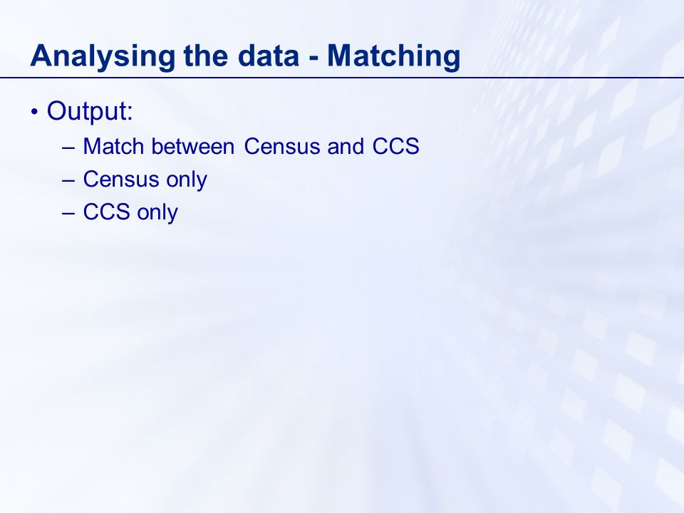 Analysing the data - Matching Output: –Match between Census and CCS –Census only –CCS only