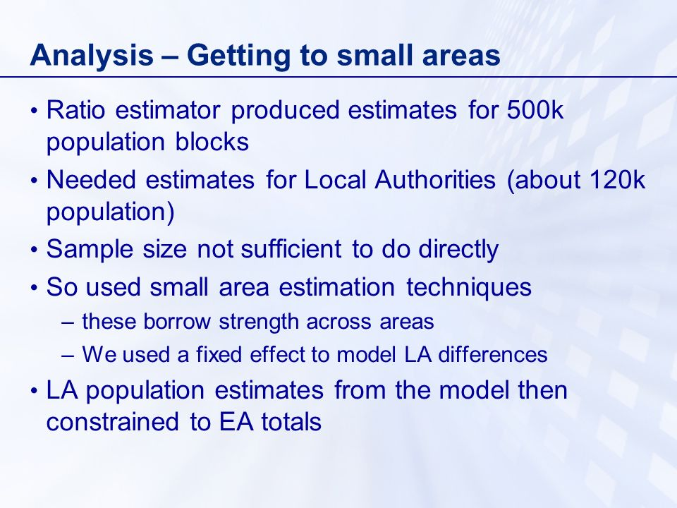 Analysis – Getting to small areas Ratio estimator produced estimates for 500k population blocks Needed estimates for Local Authorities (about 120k population) Sample size not sufficient to do directly So used small area estimation techniques –these borrow strength across areas –We used a fixed effect to model LA differences LA population estimates from the model then constrained to EA totals