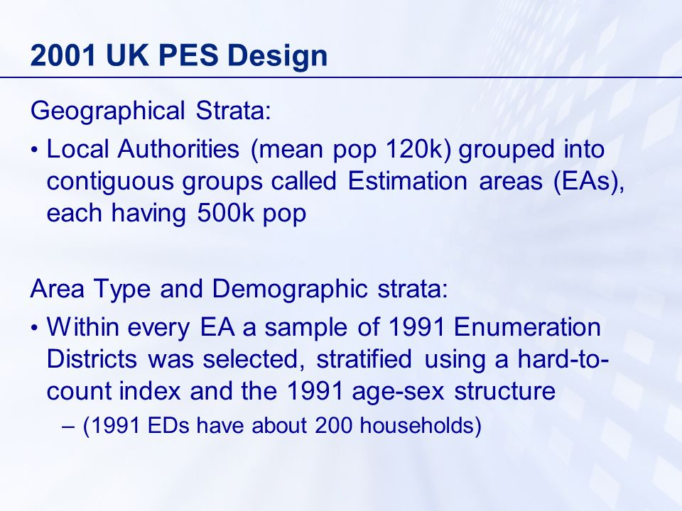 2001 UK PES Design Geographical Strata: Local Authorities (mean pop 120k) grouped into contiguous groups called Estimation areas (EAs), each having 500k pop Area Type and Demographic strata: Within every EA a sample of 1991 Enumeration Districts was selected, stratified using a hard-to- count index and the 1991 age-sex structure –(1991 EDs have about 200 households)