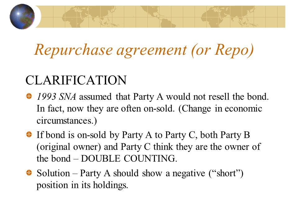 Repurchase agreement (or Repo) CLARIFICATION 1993 SNA assumed that Party A would not resell the bond. In fact, now they are often on-sold. (Change in