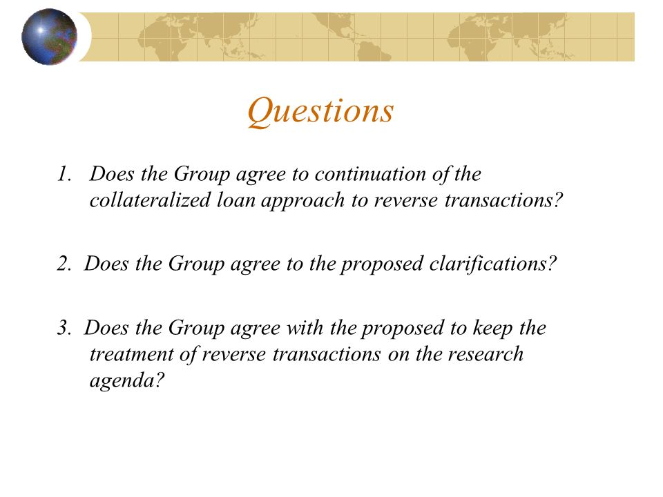 Questions 1.Does the Group agree to continuation of the collateralized loan approach to reverse transactions.