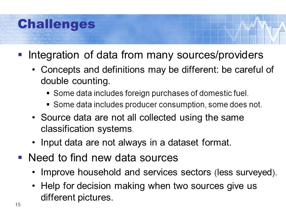 Challenges Integration of data from many sources/providers Concepts and definitions may be different: be careful of double counting.