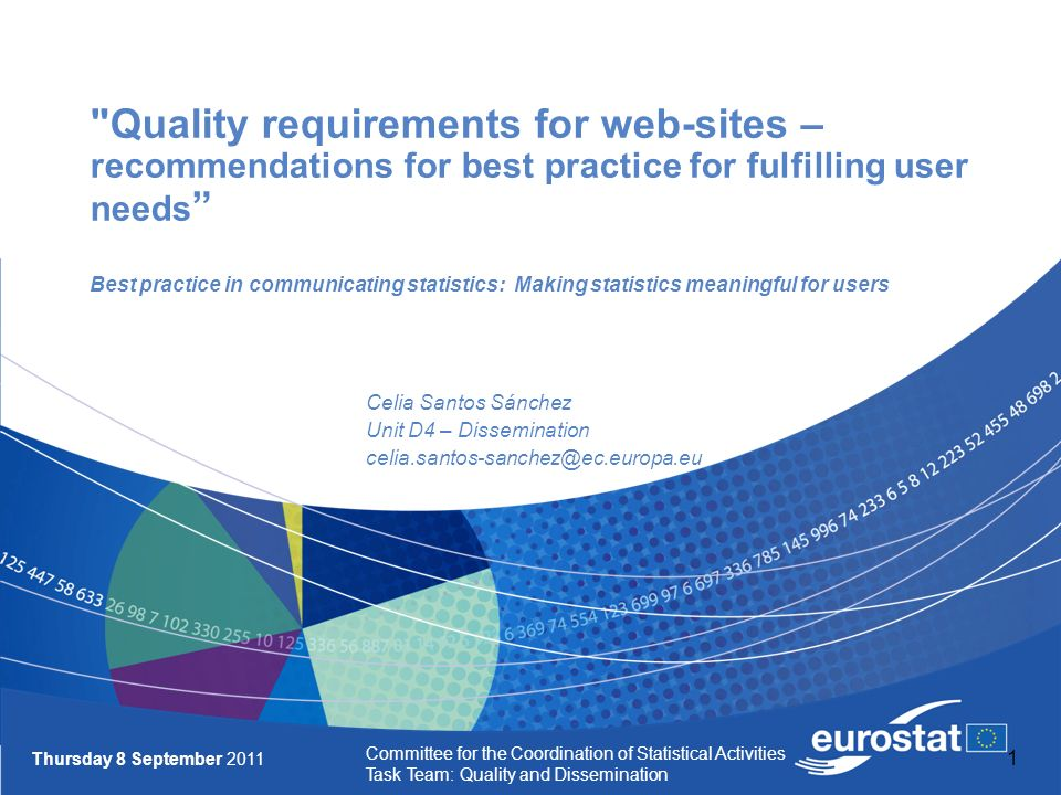 1 Quality requirements for web-sites – recommendations for best practice for fulfilling user needs Best practice in communicating statistics: Making statistics meaningful for users Celia Santos Sánchez Unit D4 – Dissemination celia.santos-sanchez@ec.europa.eu Thursday 8 September 2011 Committee for the Coordination of Statistical Activities Task Team: Quality and Dissemination