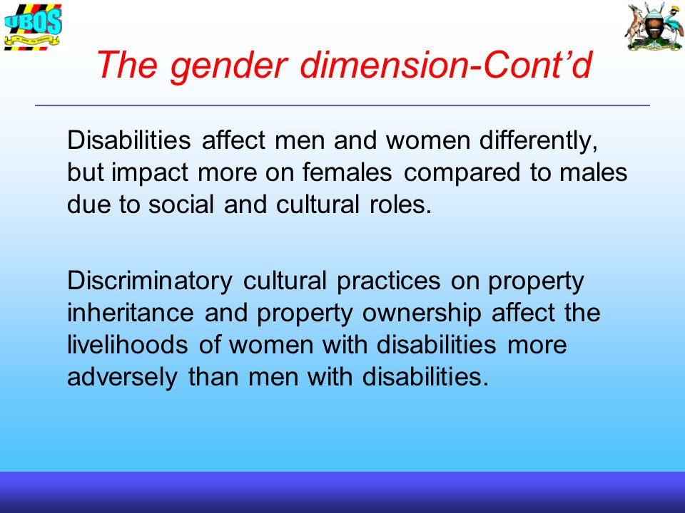 The gender dimension-Contd Disabilities affect men and women differently, but impact more on females compared to males due to social and cultural roles.