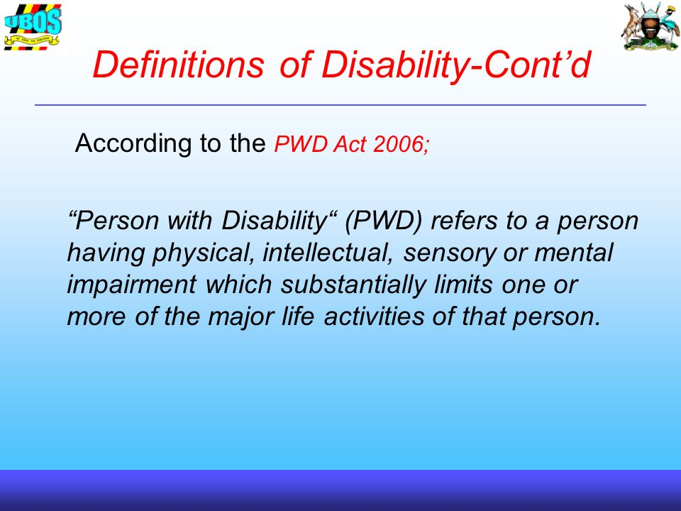 Definitions of Disability-Contd According to the PWD Act 2006; Person with Disability (PWD) refers to a person having physical, intellectual, sensory or mental impairment which substantially limits one or more of the major life activities of that person.