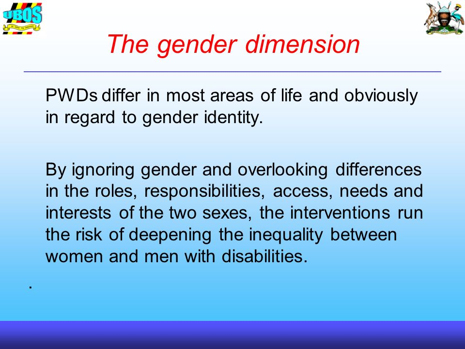 The gender dimension PWDs differ in most areas of life and obviously in regard to gender identity.
