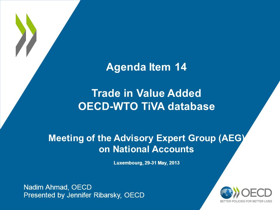 Agenda Item 14 Trade in Value Added OECD-WTO TiVA database Meeting of the Advisory Expert Group (AEG) on National Accounts Luxembourg, 29-31 May, 2013