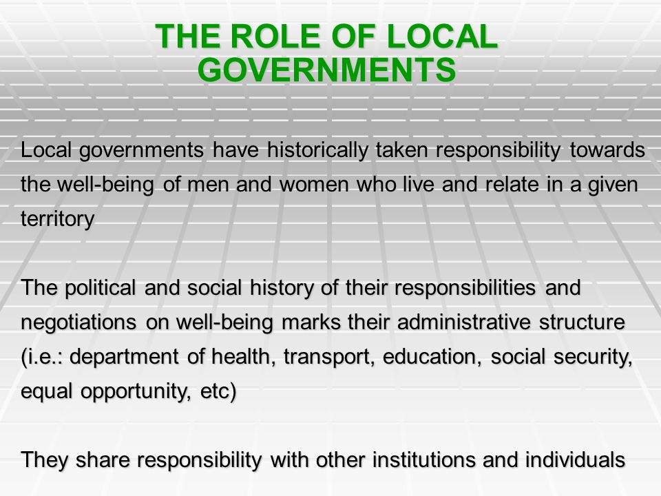 THE ROLE OF LOCAL GOVERNMENTS Local governments have historically taken responsibility towards the well-being of men and women who live and relate in a given territory The political and social history of their responsibilities and negotiations on well-being marks their administrative structure (i.e.: department of health, transport, education, social security, equal opportunity, etc) They share responsibility with other institutions and individuals
