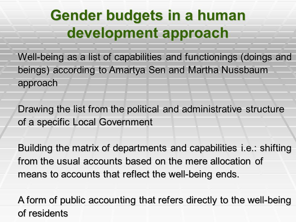Gender budgets in a human development approach Well-being as a list of capabilities and functionings (doings and beings) according to Amartya Sen and Martha Nussbaum approach Drawing the list from the political and administrative structure of a specific Local Government Building the matrix of departments and capabilities i.e.: shifting from the usual accounts based on the mere allocation of means to accounts that reflect the well-being ends.