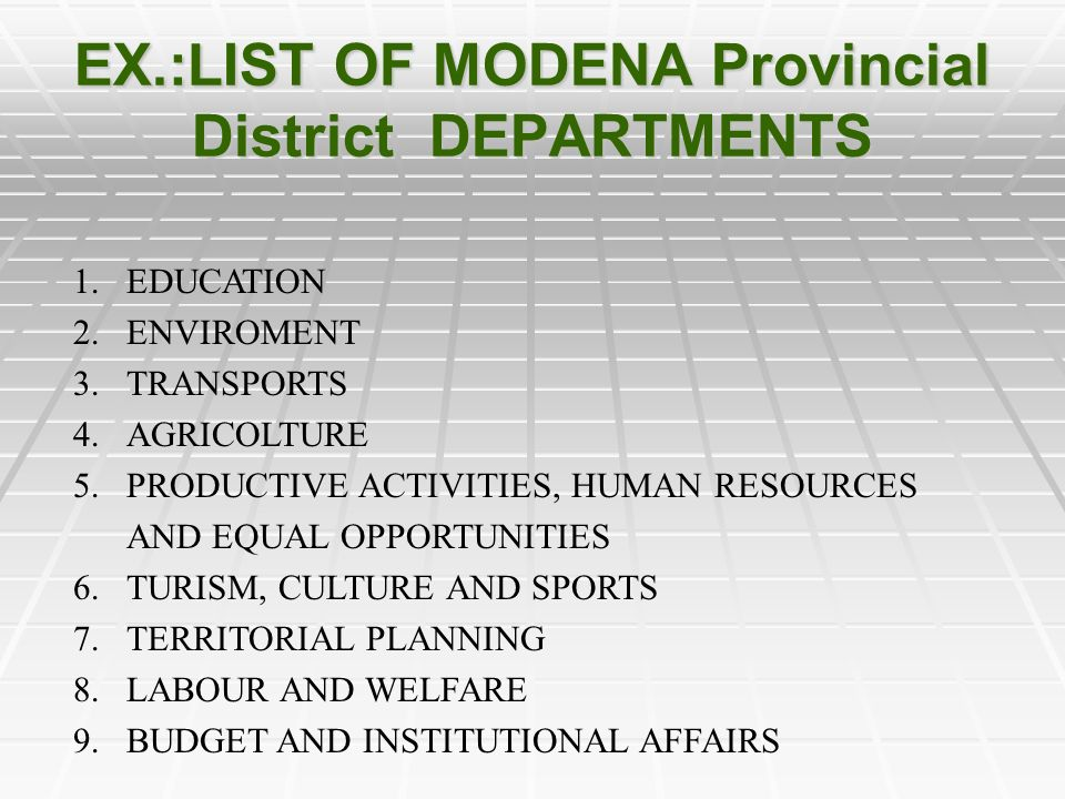EX.:LIST OF MODENA Provincial District DEPARTMENTS 1.EDUCATION 2.ENVIROMENT 3.TRANSPORTS 4.AGRICOLTURE 5.PRODUCTIVE ACTIVITIES, HUMAN RESOURCES AND EQUAL OPPORTUNITIES 6.TURISM, CULTURE AND SPORTS 7.TERRITORIAL PLANNING 8.LABOUR AND WELFARE 9.BUDGET AND INSTITUTIONAL AFFAIRS