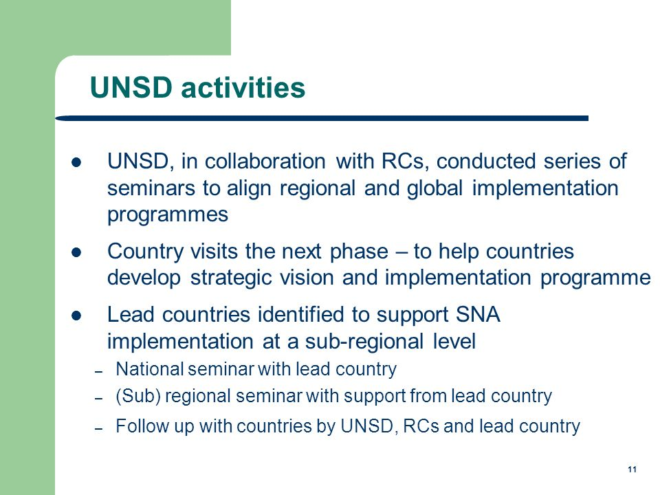 11 UNSD, in collaboration with RCs, conducted series of seminars to align regional and global implementation programmes Country visits the next phase – to help countries develop strategic vision and implementation programme Lead countries identified to support SNA implementation at a sub-regional level – National seminar with lead country – (Sub) regional seminar with support from lead country – Follow up with countries by UNSD, RCs and lead country UNSD activities