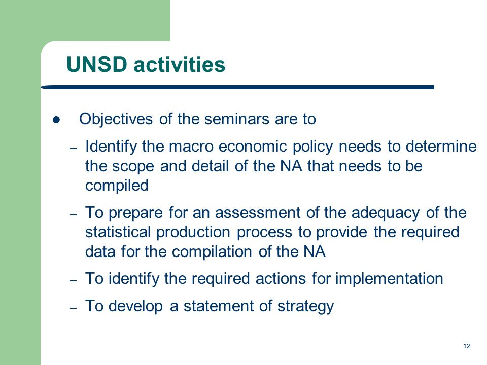 12 Objectives of the seminars are to – Identify the macro economic policy needs to determine the scope and detail of the NA that needs to be compiled – To prepare for an assessment of the adequacy of the statistical production process to provide the required data for the compilation of the NA – To identify the required actions for implementation – To develop a statement of strategy UNSD activities