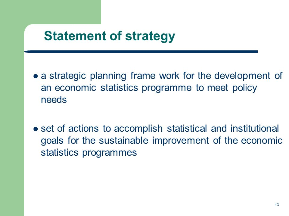 13 a strategic planning frame work for the development of an economic statistics programme to meet policy needs set of actions to accomplish statistical and institutional goals for the sustainable improvement of the economic statistics programmes Statement of strategy