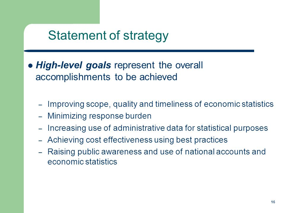 16 High-level goals represent the overall accomplishments to be achieved – Improving scope, quality and timeliness of economic statistics – Minimizing response burden – Increasing use of administrative data for statistical purposes – Achieving cost effectiveness using best practices – Raising public awareness and use of national accounts and economic statistics Statement of strategy