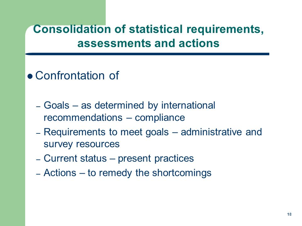 18 Confrontation of – Goals – as determined by international recommendations – compliance – Requirements to meet goals – administrative and survey resources – Current status – present practices – Actions – to remedy the shortcomings Consolidation of statistical requirements, assessments and actions