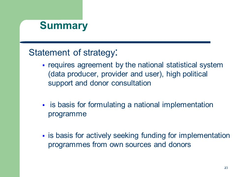 23 Statement of strategy : requires agreement by the national statistical system (data producer, provider and user), high political support and donor consultation is basis for formulating a national implementation programme is basis for actively seeking funding for implementation programmes from own sources and donors Summary