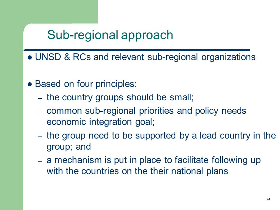 24 UNSD & RCs and relevant sub-regional organizations Based on four principles: – the country groups should be small; – common sub-regional priorities and policy needs economic integration goal; – the group need to be supported by a lead country in the group; and – a mechanism is put in place to facilitate following up with the countries on the their national plans Sub-regional approach