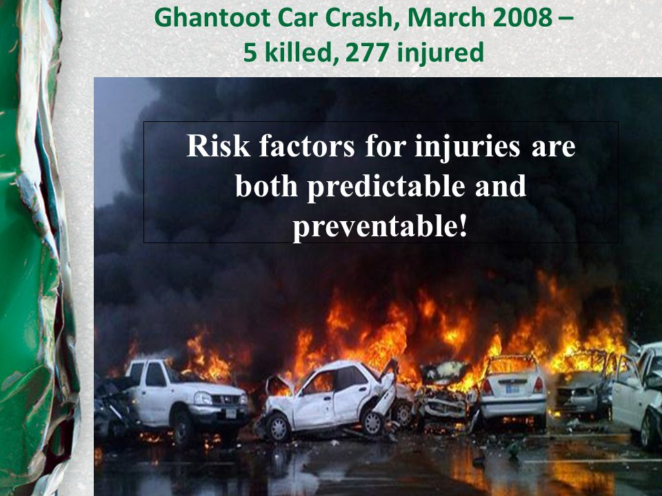13 Ghantoot Car Crash, March 2008 – 5 killed, 277 injured Risk factors for injuries are both predictable and preventable!