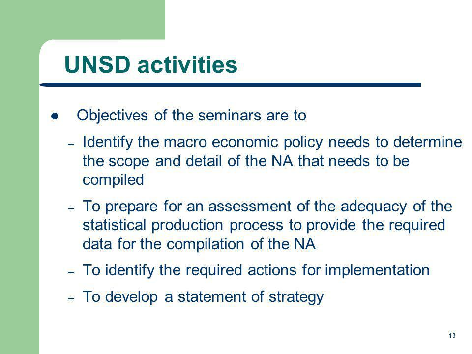 13 Objectives of the seminars are to – Identify the macro economic policy needs to determine the scope and detail of the NA that needs to be compiled – To prepare for an assessment of the adequacy of the statistical production process to provide the required data for the compilation of the NA – To identify the required actions for implementation – To develop a statement of strategy UNSD activities