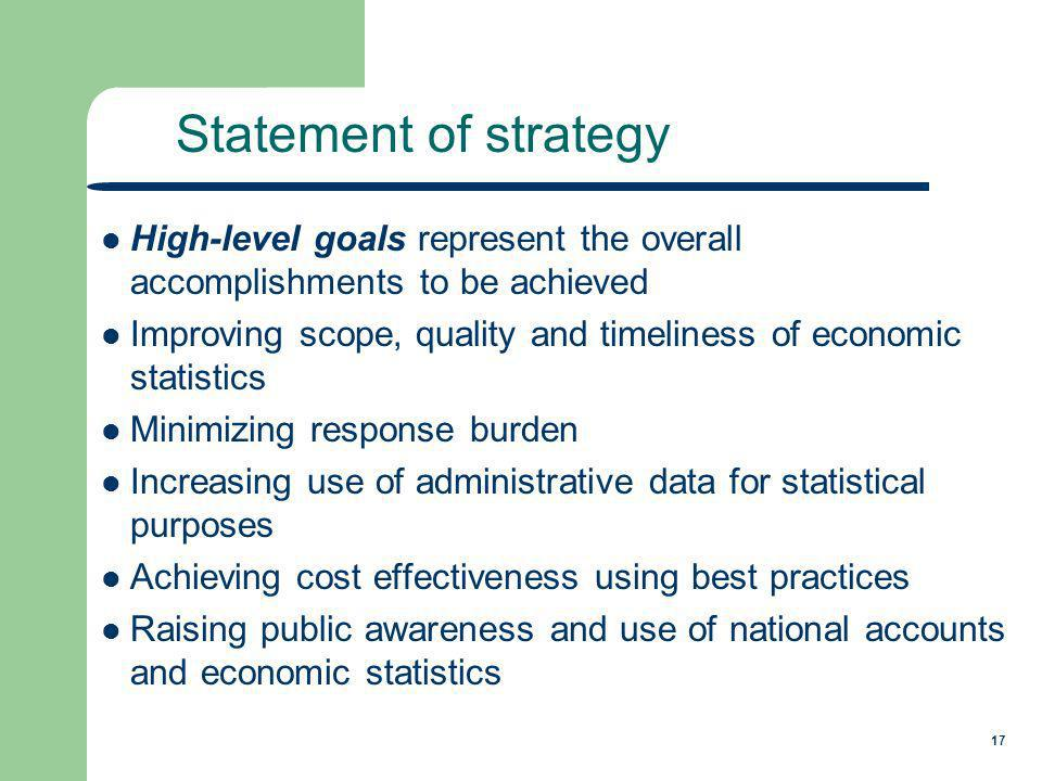 17 High-level goals represent the overall accomplishments to be achieved Improving scope, quality and timeliness of economic statistics Minimizing response burden Increasing use of administrative data for statistical purposes Achieving cost effectiveness using best practices Raising public awareness and use of national accounts and economic statistics Statement of strategy