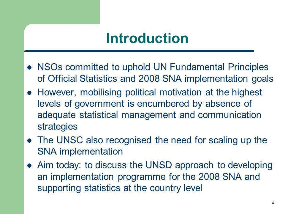 4 NSOs committed to uphold UN Fundamental Principles of Official Statistics and 2008 SNA implementation goals However, mobilising political motivation at the highest levels of government is encumbered by absence of adequate statistical management and communication strategies The UNSC also recognised the need for scaling up the SNA implementation Aim today: to discuss the UNSD approach to developing an implementation programme for the 2008 SNA and supporting statistics at the country level Introduction