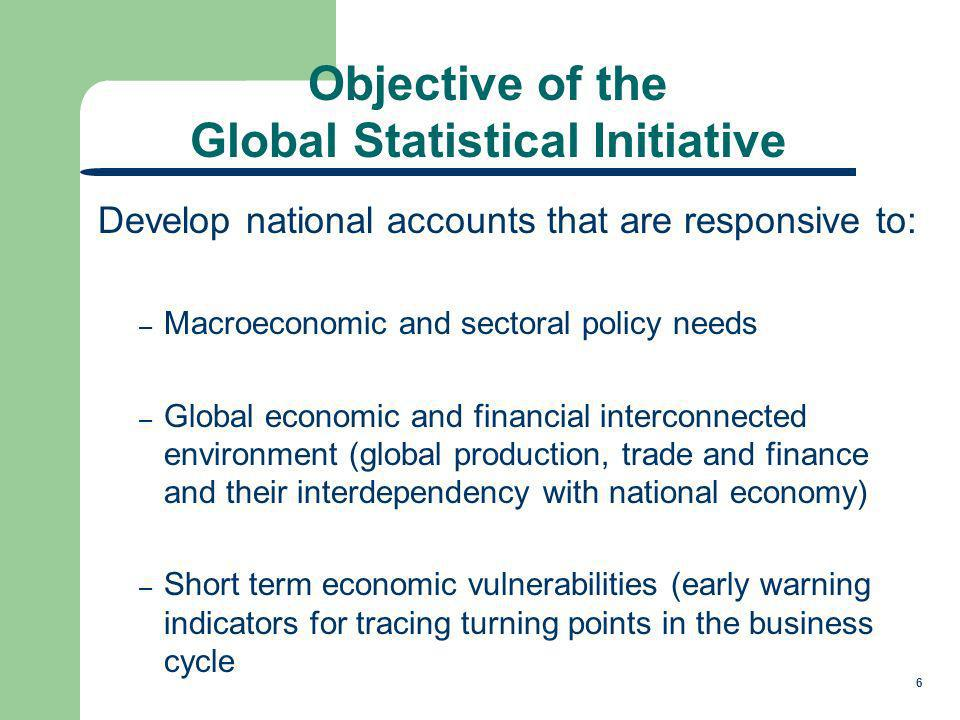 6 Develop national accounts that are responsive to: – Macroeconomic and sectoral policy needs – Global economic and financial interconnected environment (global production, trade and finance and their interdependency with national economy) – Short term economic vulnerabilities (early warning indicators for tracing turning points in the business cycle Objective of the Global Statistical Initiative