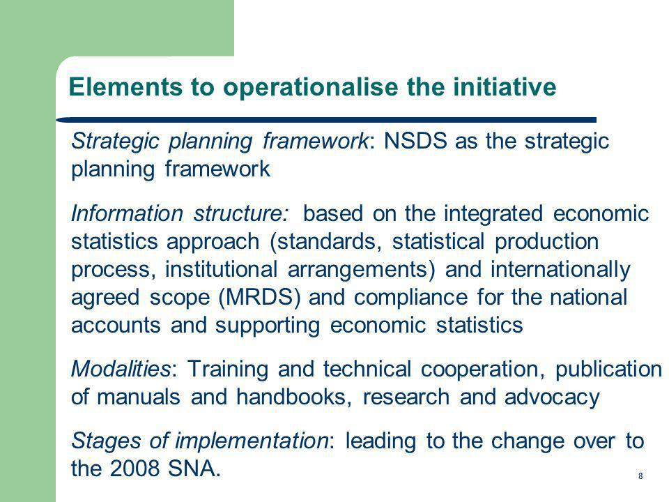 8 Strategic planning framework: NSDS as the strategic planning framework Information structure: based on the integrated economic statistics approach (standards, statistical production process, institutional arrangements) and internationally agreed scope (MRDS) and compliance for the national accounts and supporting economic statistics Modalities: Training and technical cooperation, publication of manuals and handbooks, research and advocacy Stages of implementation: leading to the change over to the 2008 SNA.