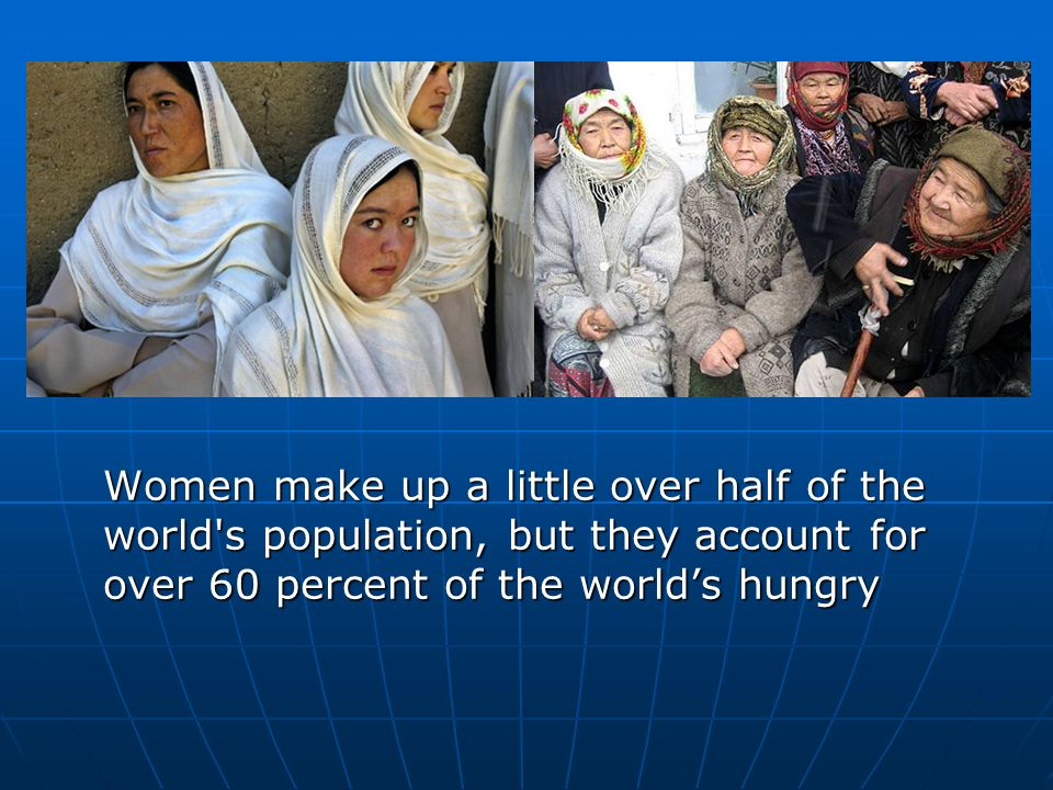 Women make up a little over half of the world s population, but they account for over 60 percent of the worlds hungry