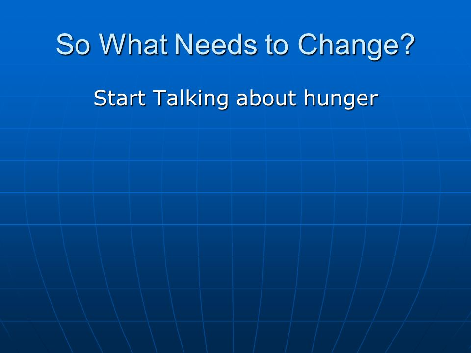 So What Needs to Change Start Talking about hunger