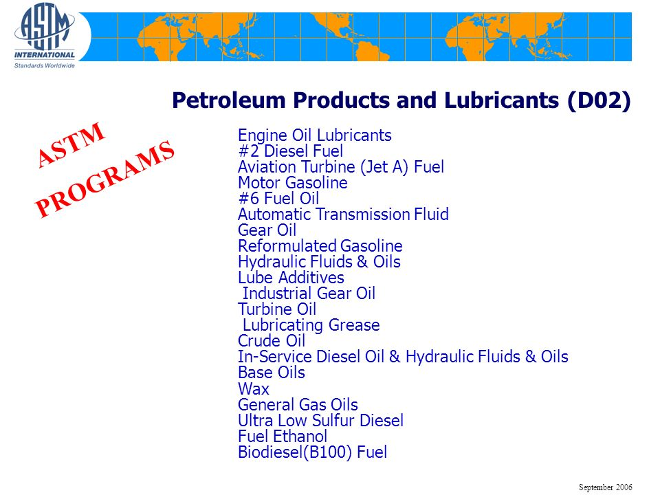 Petroleum Products and Lubricants (D02) Engine Oil Lubricants #2 Diesel Fuel Aviation Turbine (Jet A) Fuel Motor Gasoline #6 Fuel Oil Automatic Transmission Fluid Gear Oil Reformulated Gasoline Hydraulic Fluids & Oils Lube Additives Industrial Gear Oil Turbine Oil Lubricating Grease Crude Oil In-Service Diesel Oil & Hydraulic Fluids & Oils Base Oils Wax General Gas Oils Ultra Low Sulfur Diesel Fuel Ethanol Biodiesel(B100) Fuel ASTM PROGRAMS September 2006